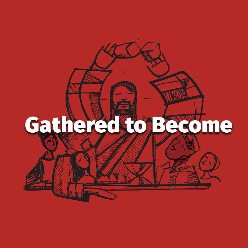 Gathered to Become